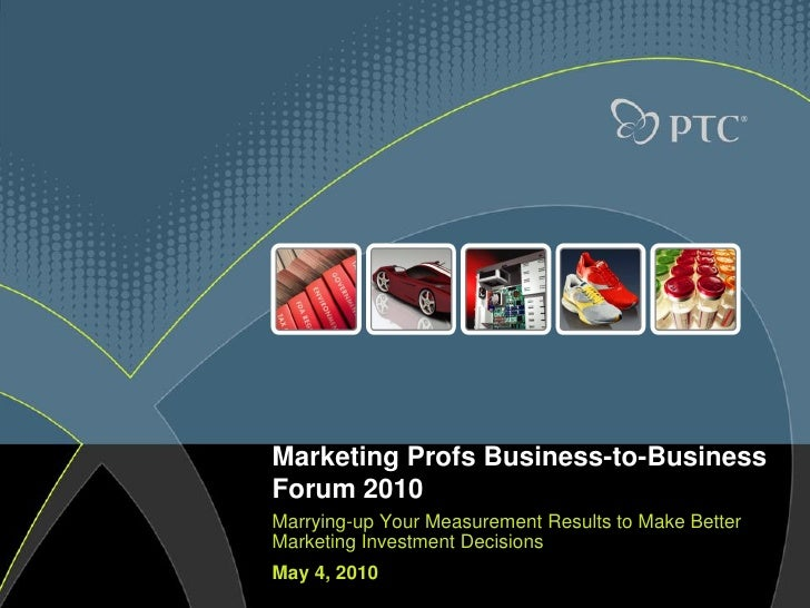 Marketing Profs Business-to-BusinessForum 2010Marrying-up Your Measurement Results to Make BetterMarketing Investment Deci...