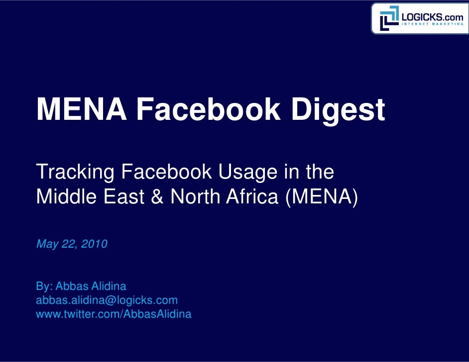 MENA Facebook Digest Tracking Facebook Usage in the Middle East & North Africa (MENA)  May 22, 2010   By: Abbas Alidina ab...
