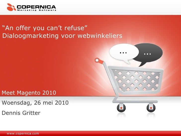 "www.copernica.com "" An offer you can't refuse"" Dialoogmarketing voor webwinkeliers Meet Magento 2010 Woensdag, 26 mei 2010..."