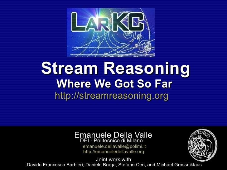 Stream Reasoning Where We Got So Far http://streamreasoning.org   Emanuele Della Valle  DEI - Politecnico di Milano  [emai...