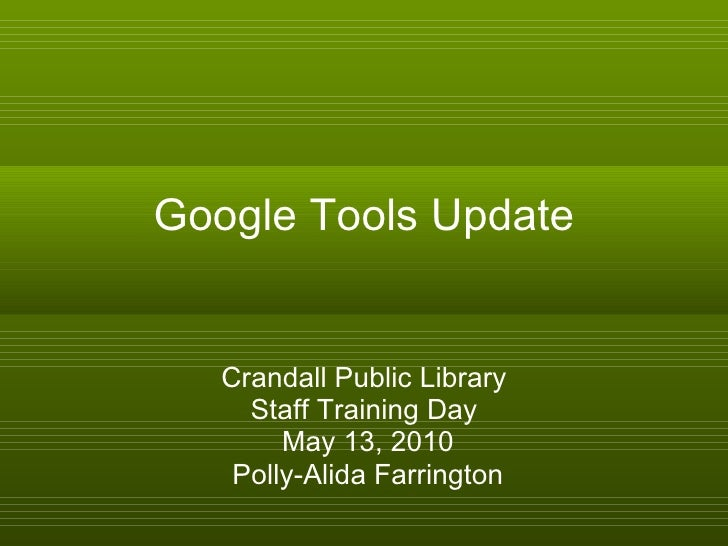 Google Tools Update Crandall Public Library Staff Training Day May 13, 2010 Polly-Alida Farrington