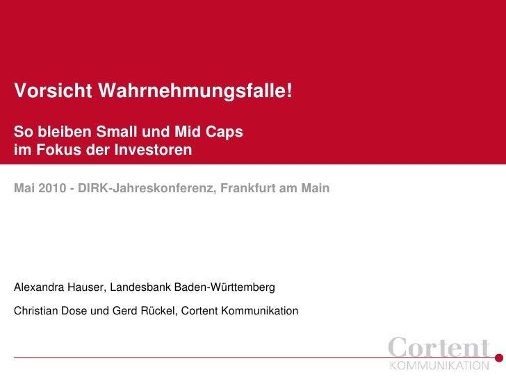 Vorsicht Wahrnehmungsfalle!So bleiben Small und Mid Capsim Fokus der InvestorenMai 2010 - DIRK-Jahreskonferenz, Frankfurt ...