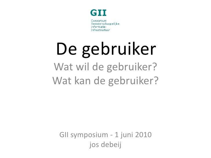 De gebruiker<br />Wat wil de gebruiker?<br />Wat kan de gebruiker?<br />GII symposium - 1 juni 2010<br />josdebeij<br />