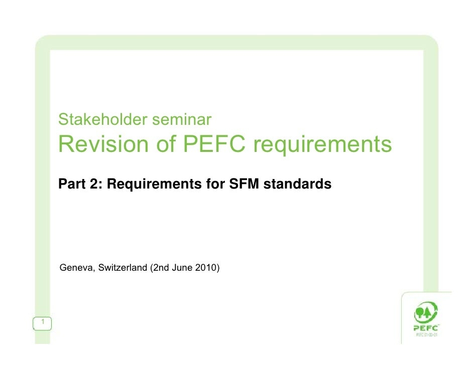 Stakeholder seminar Revision of PEFC requirements Part 2: Requirements for SFM standards Geneva, Switzerland (2nd June 2010)