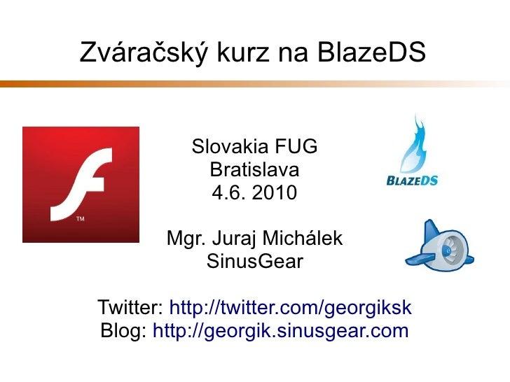 Zváračský kurz na BlazeDS               Slovakia FUG               Bratislava               4.6. 2010           Mgr. Juraj...