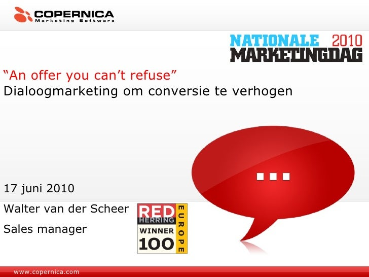 "www.copernica.com "" An offer you can't refuse"" Dialoogmarketing om conversie te verhogen 17 juni 2010 Walter van der Schee..."