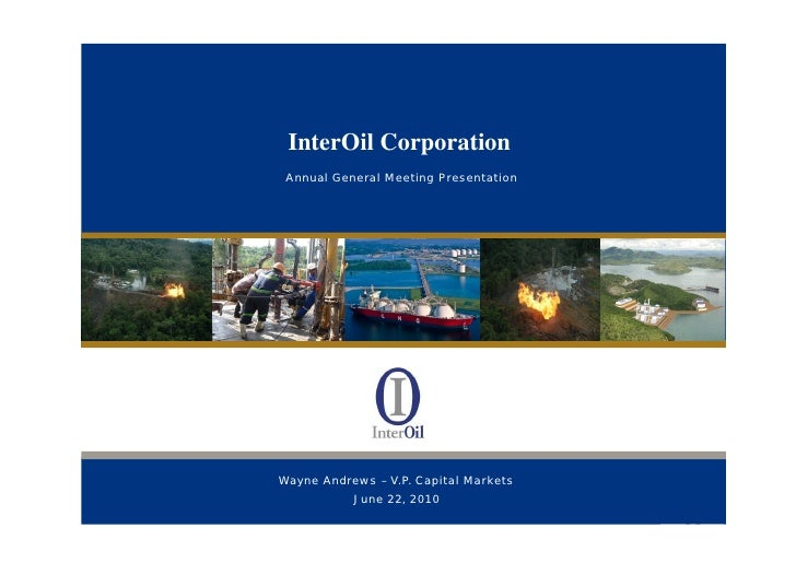 InterOil Corporation               Annual General Meeting Presentation     PAPUA NEW GUINEA — THE NEXT GLOBAL LNG SUPPLIER...