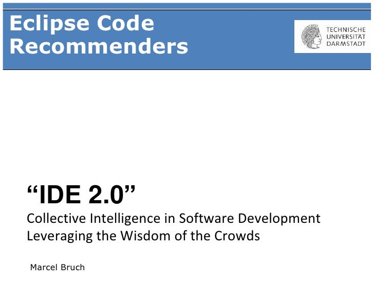"Eclipse Code Recommenders      ""IDE 2.0""  Collective Intelligence in Software Development  Leveraging the Wisdom of the Cr..."
