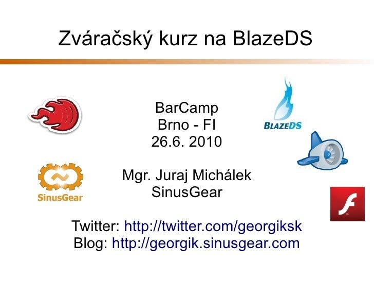 Zváračský kurz na BlazeDS                BarCamp               Brno - FI              26.6. 2010           Mgr. Juraj Mich...