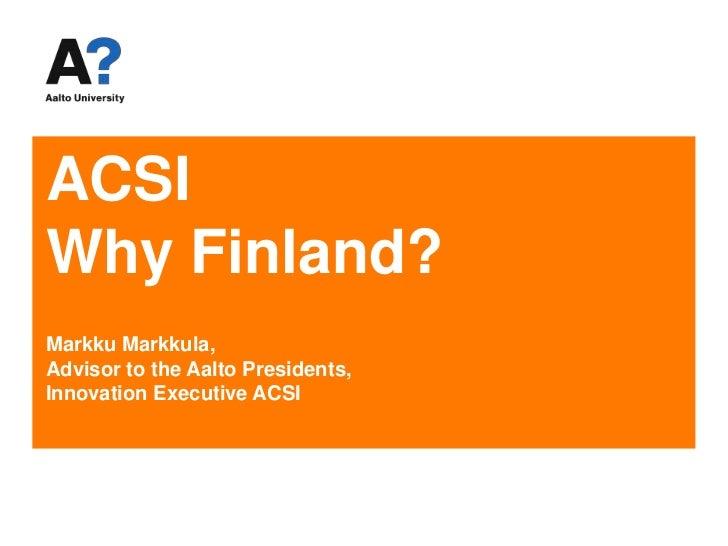 ACSIWhy Finland?Markku Markkula, Advisor to the Aalto Presidents,Innovation Executive ACSI<br />