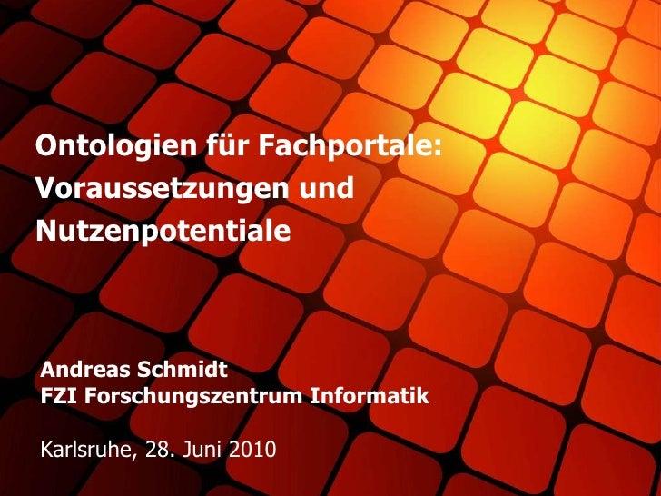 Andreas Schmidt FZI Forschungszentrum Informatik Karlsruhe, 28. Juni 2010 Ontologien für Fachportale: Voraussetzungen und ...