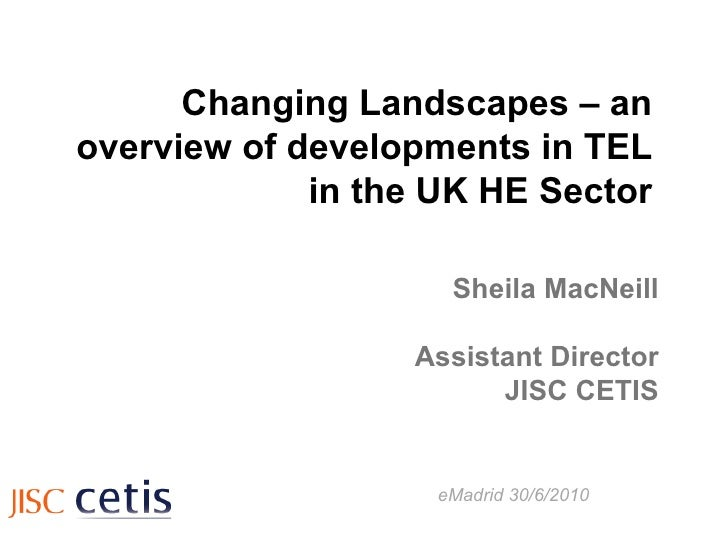 Changing Landscapes – an overview of developments in TEL in the UK HE Sector Sheila MacNeill Assistant Director JISC CETIS...