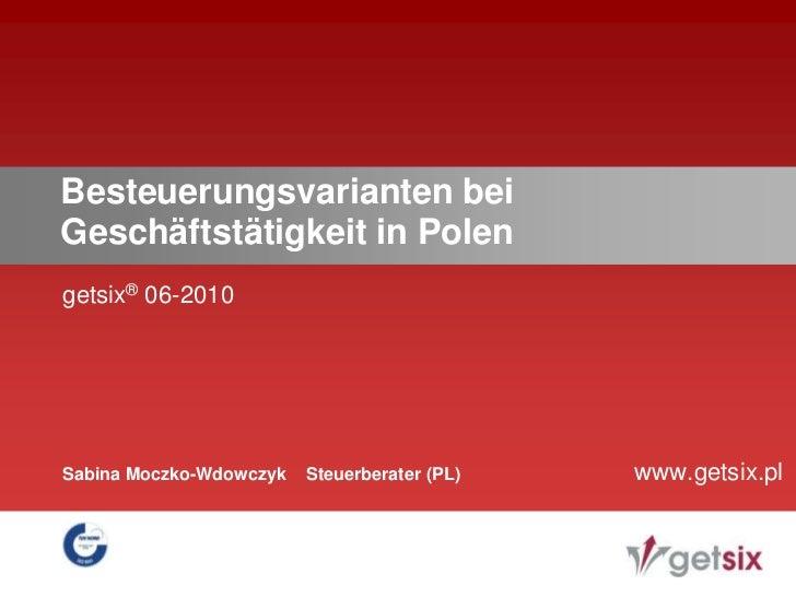 getsix®06-2010<br />Besteuerungsvarianten bei Geschäftstätigkeit in Polen<br />www.getsix.pl<br />Sabina Moczko-Wdowczyk  ...