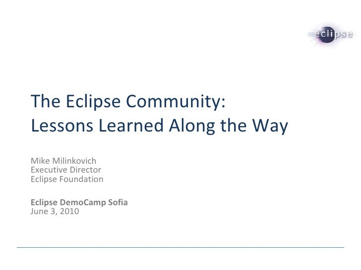 The Eclipse Community: Lessons Learned Along the Way Mike Milinkovich Executive Director Eclipse Foundation Eclipse DemoCa...