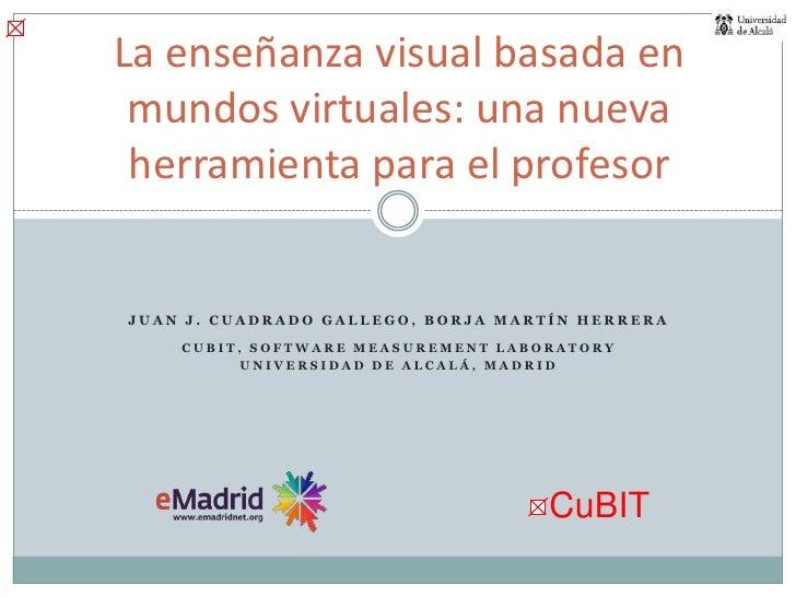 La enseñanza visual basada en mundos virtuales: una nueva herramienta para el profesor<br />Juan J. Cuadrado Gallego, Borj...