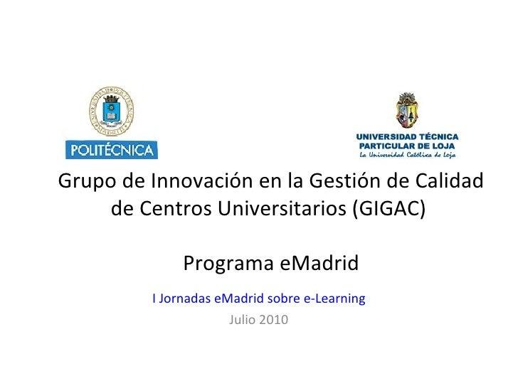 Grupo de Innovación en la Gestión de Calidad de Centros Universitarios ( GIGAC)  Programa eMadrid I Jornadas eMadrid sobre...