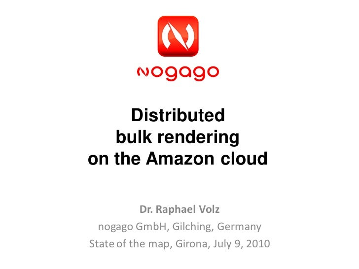 Distributed    bulk rendering on the Amazon cloud             Dr. Raphael Volz   nogago GmbH, Gilching, Germany State of t...