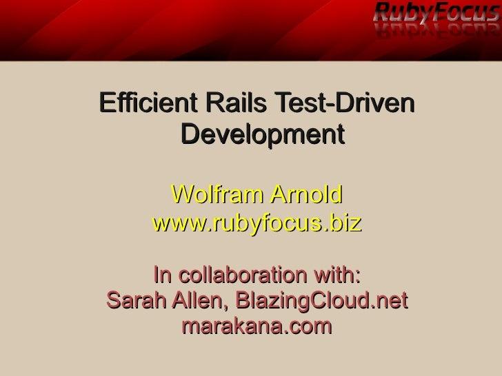 Efficient Rails Test-Driven        Development       Wolfram Arnold     www.rubyfocus.biz      In collaboration with: Sara...