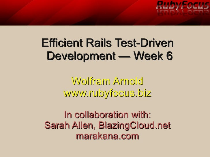 Efficient Rails Test-Driven Development — Week 6     Wolfram Arnold    www.rubyfocus.biz    In collaboration with:Sarah Al...