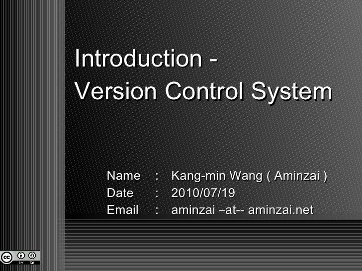 Introduction -  Version Control System Name : Kang-min Wang ( Aminzai ) Date : 2010/07/19 Email : aminzai –at-- aminzai.net