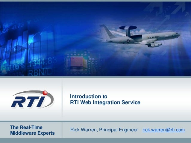 The Real-Time Middleware Experts Introduction to RTI Web Integration Service Rick Warren, Principal Engineer rick.warren@r...