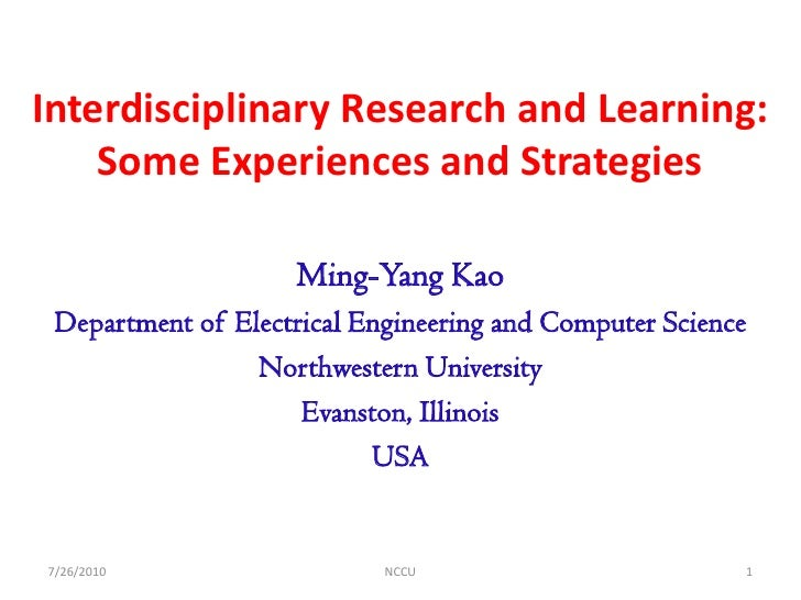 Interdisciplinary Research and Learning:     Some Experiences and Strategies                      Ming-Yang Kao  Departmen...