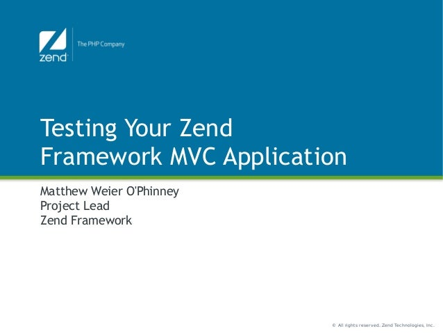 © All rights reserved. Zend Technologies, Inc. Testing Your Zend Framework MVC Application Matthew Weier O'Phinney Project...