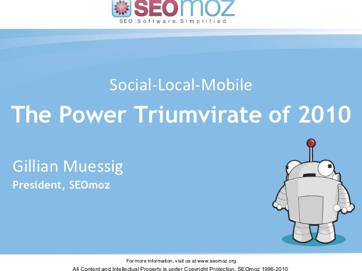 Social-Local-Mobile The Power Triumvirate of 2010 Gillian Muessig – March 2010 Gillian Muessig President, SEOmoz