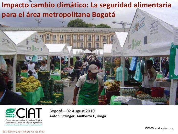 Impacto cambio climático: La seguridad alimentaria para el área metropolitana Bogotá Bogotá – 02 August 2010 Anton Eitzing...
