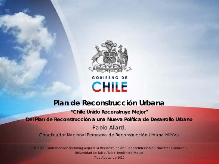 """Plan de Reconstrucción Urbana                          """"Chile Unido Reconstruye Mejor"""" Del Plan de Reconstrucción a una Nu..."""