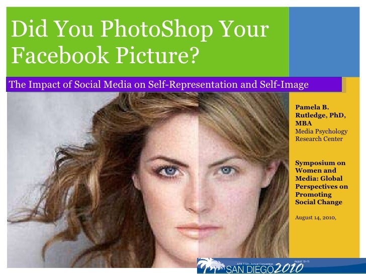 Did You PhotoShop Your Facebook Picture? The Impact of Social Media on Self-Representation and Self-Image Pamela B. Rutled...
