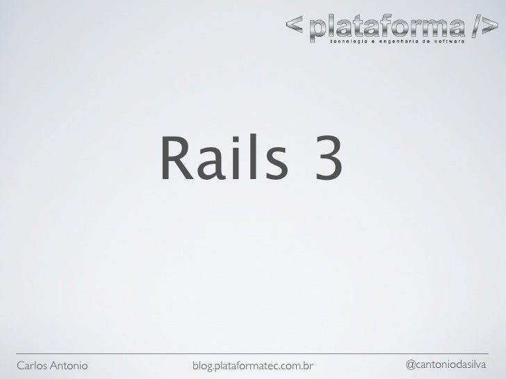 Rails 3   Carlos Antonio    blog.plataformatec.com.br   @cantoniodasilva