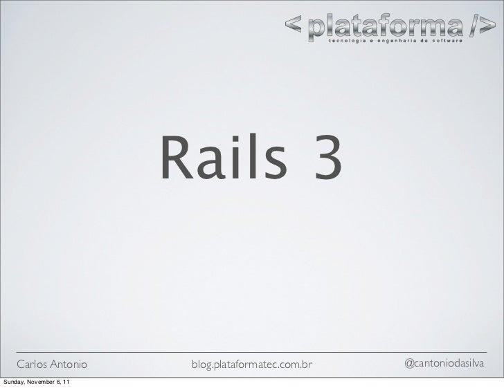 Rails 3    Carlos Antonio        blog.plataformatec.com.br   @cantoniodasilvaSunday, November 6, 11