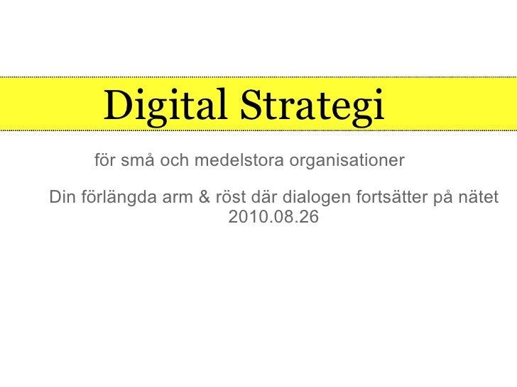 Digital Strategi  <ul><li>Din förlängda arm & röst där dialogen fortsätter på nätet </li></ul><ul><li>2010.08.26 </li></ul...