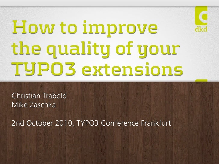 How to improve the quality of your TYPO3 extensions Christian Trabold Mike Zaschka  2nd October 2010, TYPO3 Conference Fra...