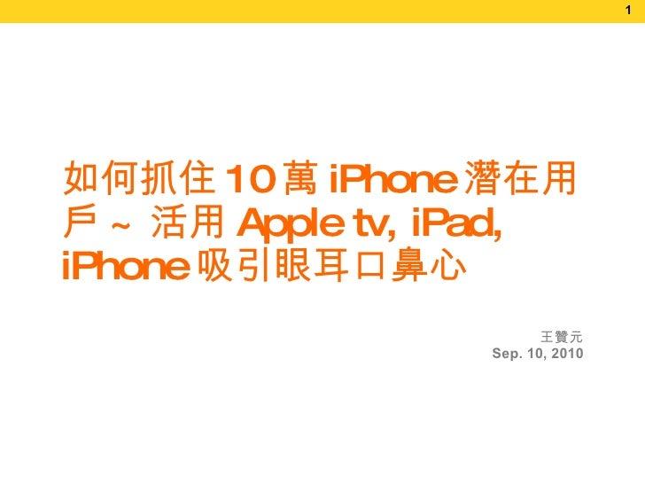 王贊元 Sep.   10, 2010 如何抓住 10 萬 iPhone 潛在用戶 ~ 活用 Apple tv, iPad, iPhone 吸引眼耳口鼻心