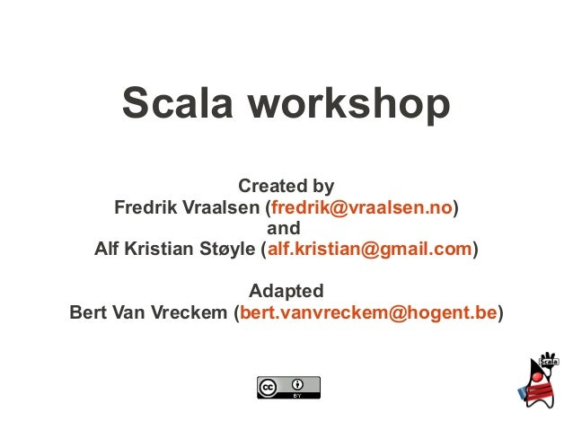 Scala workshop                   Created by    Fredrik Vraalsen (fredrik@vraalsen.no)                       and  Alf Krist...