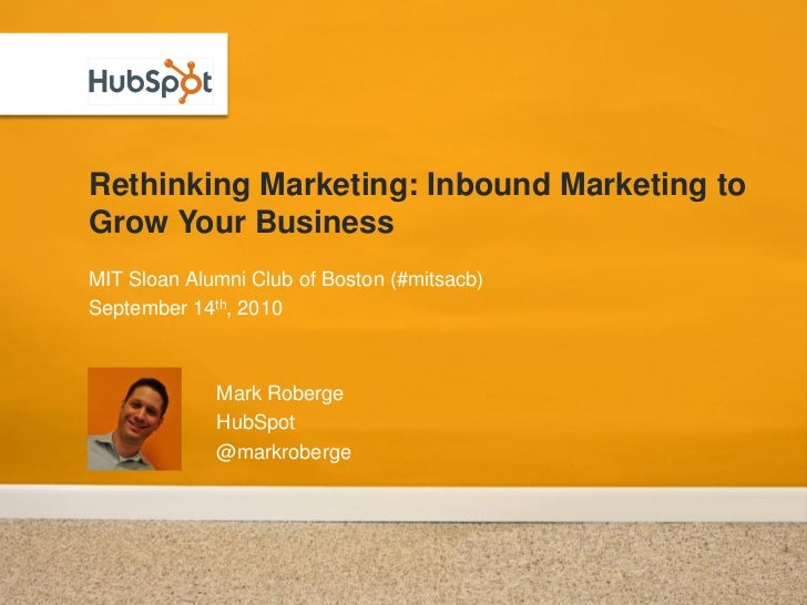 Rethinking Marketing: Inbound Marketing to Grow Your Business MIT Sloan Alumni Club of Boston (#mitsacb) September 14th, 2...