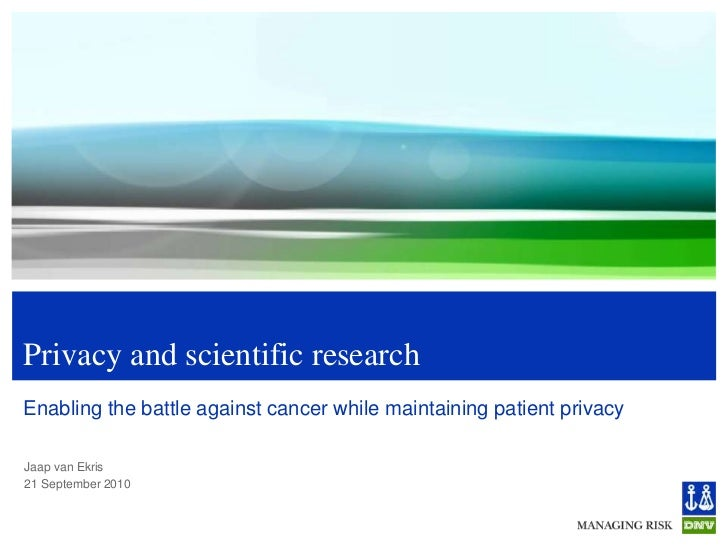 Privacy and scientific research<br />Enabling the battle against cancer while maintaining patient privacy<br />Jaap van Ek...