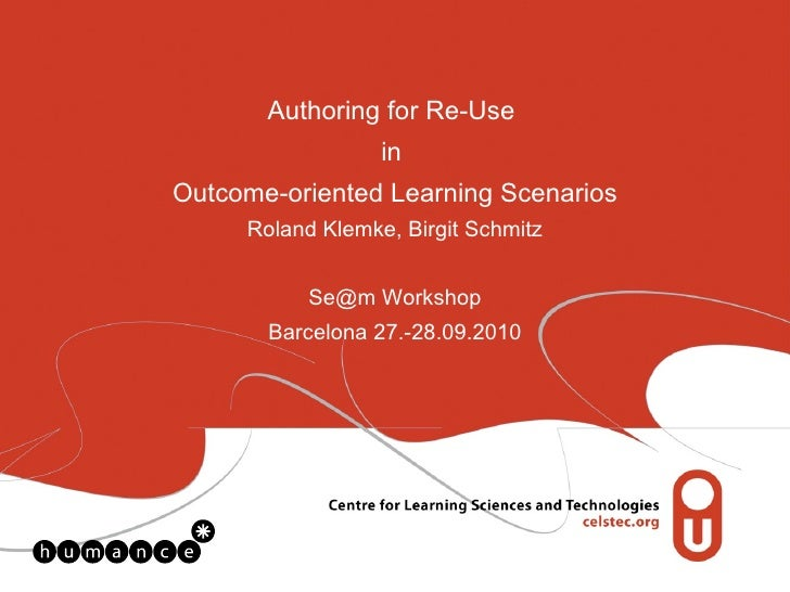 Authoring for Re-Use  in  Outcome-oriented Learning Scenarios Roland Klemke, Birgit Schmitz Se@m Workshop Barcelona 27.-28...