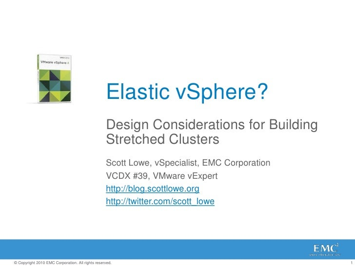 Elastic vSphere?<br />Design Considerations for Building Stretched Clusters<br />Scott Lowe, vSpecialist, EMC Corporation<...