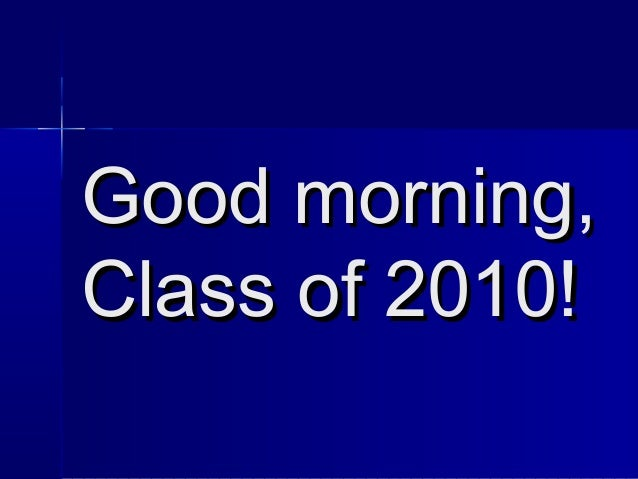 Good morning,Good morning, Class of 2010!Class of 2010!