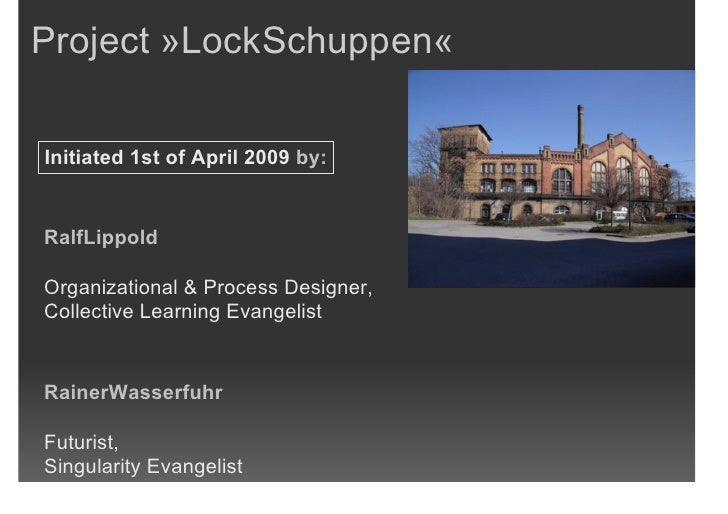 Project »LockSchuppen«  Initiated 1st of April 2009 by:   RalfLippold  Organizational & Process Designer, Collective Learn...