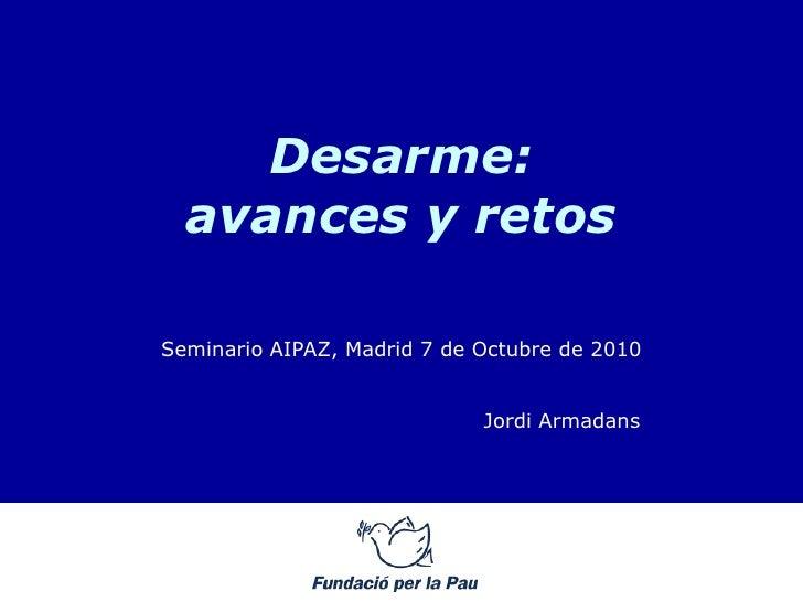 Desarme:   avances y retos  Seminario AIPAZ, Madrid 7 de Octubre de 2010                                Jordi Armadans