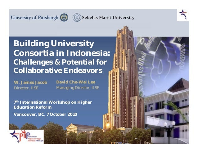 Building University Consortia in Indonesia: Challenges & Potential for Collaborative Endeavors W. James Jacob Director, II...