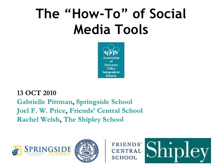 """The """"How-To"""" of Social Media Tools 13 OCT 2010 Gabrielle Pittman ,  Springside School Joel F. W. Price ,  Friends' Central..."""