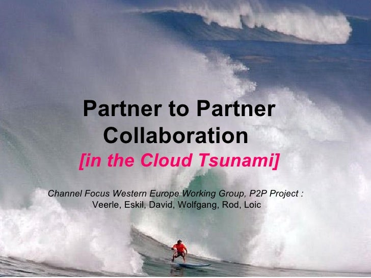 Partner to Partner Collaboration   [in the Cloud Tsunami] Channel Focus Western Europe Working Group, P2P Project :   Veer...