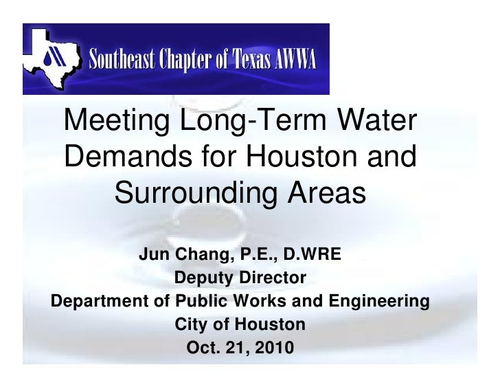 Meeting Long-Term Water  Demands for Houston and     Surrounding Areas          Jun Chang, P.E., D.WRE               Deput...