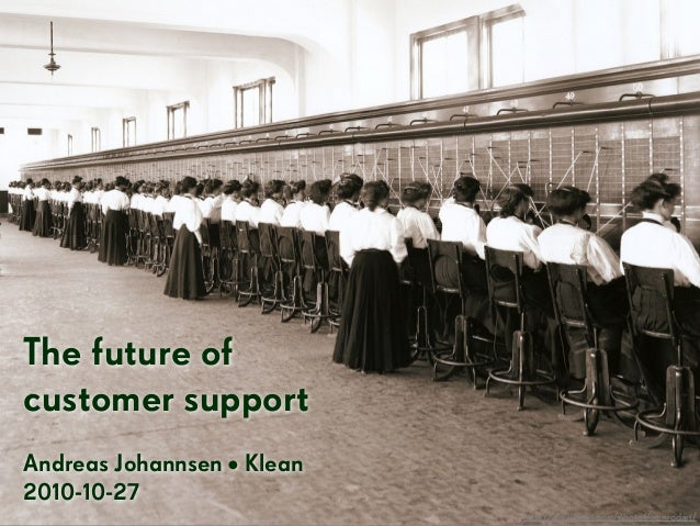 The future of customer support Andreas Johannsen • Klean 2010-10-27 http://www.flickr.com/photos/ironrodart/