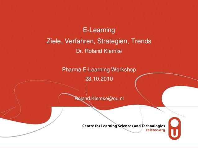 E-Learning Ziele, Verfahren, Strategien, Trends Dr. Roland Klemke Pharma E-Learning Workshop 28.10.2010 Roland.Klemke@ou.nl